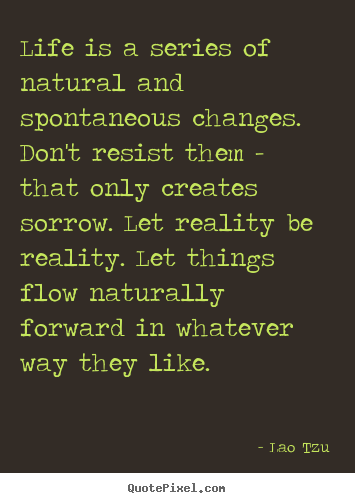 Quotes about life - Life is a series of natural and spontaneous changes. don't resist..