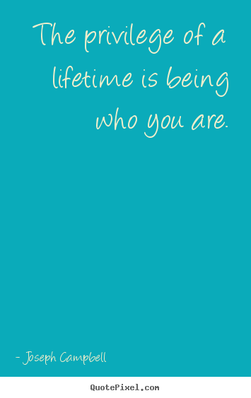 Joseph Campbell picture quotes - The privilege of a lifetime is being who you are. - Life quotes