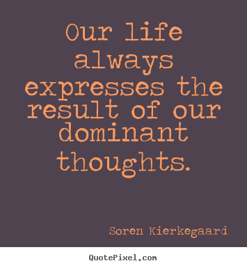 Our life always expresses the result of our dominant.. Soren Kierkegaard best life quotes
