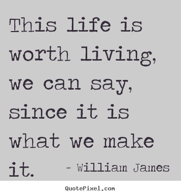 Life quotes - This life is worth living, we can say, since..