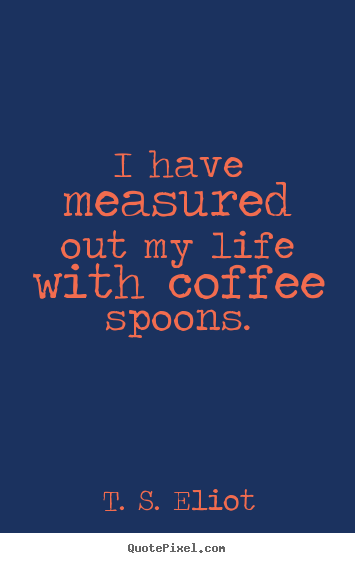 Design picture quotes about life - I have measured out my life with coffee spoons.
