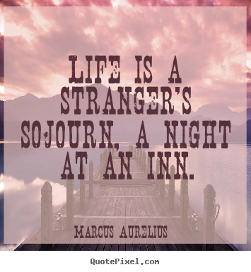 Life is a stranger's sojourn, a night at an inn. Marcus Aurelius great life quotes