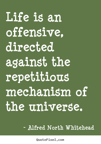 Life is an offensive, directed against the repetitious mechanism.. Alfred North Whitehead popular life quotes