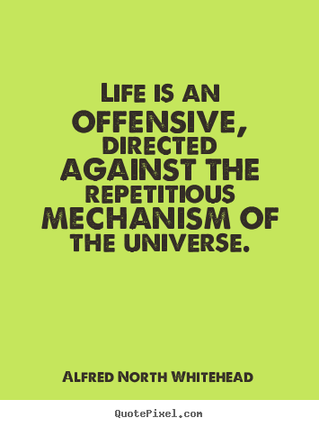 Life is an offensive, directed against the.. Alfred North Whitehead  life quote