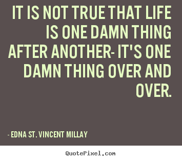 Quotes about life - It is not true that life is one damn thing after another-..