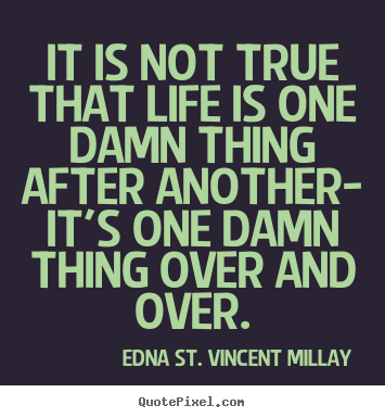 Life quote - It is not true that life is one damn thing after another- it's one..