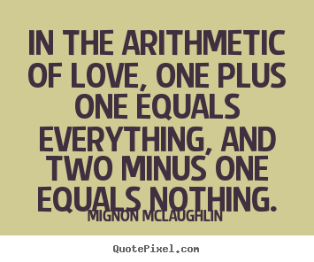 Life quotes - In the arithmetic of love, one plus one equals..