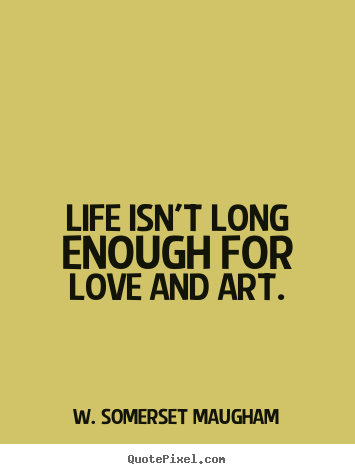 Create custom picture quotes about life - Life isn't long enough for love and art.