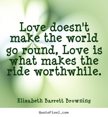 Love doesn't make the world go round, love is what makes the ride.. Elizabeth Barrett Browning popular life quotes