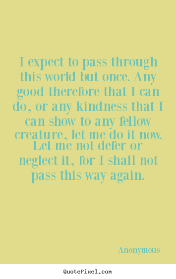 Life quotes - I expect to pass through this world but once. any good..