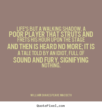 Life's but a walking shadow, a poor player.. William Shakespeare Macbeth greatest life quotes