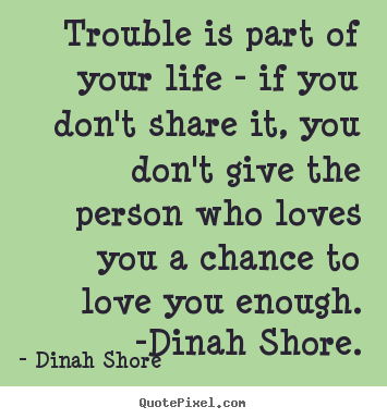 Design your own picture quotes about life - Trouble is part of your life - if you don't share it,..