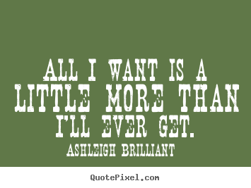 All i want is a little more than i'll ever get. Ashleigh Brilliant  life quotes