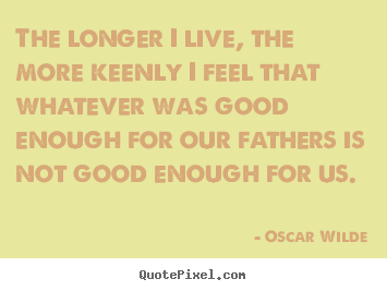 The longer i live, the more keenly i feel that whatever.. Oscar Wilde  life quote