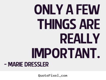 Life quotes - Only a few things are really important.