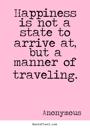 Diy image quotes about life - Happiness is not a state to arrive at, but a manner of..