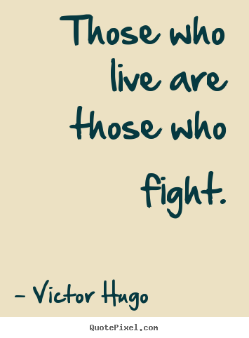 Victor Hugo photo quotes - Those who live are those who fight. - Life quote