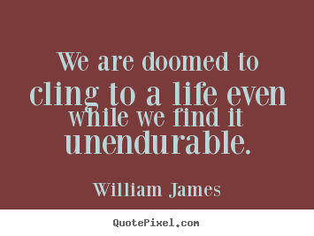 Diy picture quote about life - We are doomed to cling to a life even while we find it..