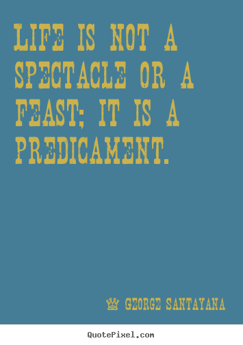 Life quote - Life is not a spectacle or a feast; it is a predicament.