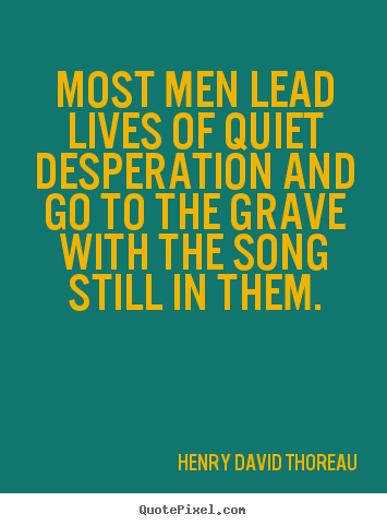Quote about life - Most men lead lives of quiet desperation and go to the grave with the..