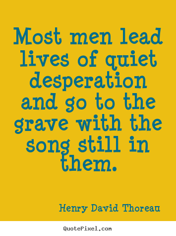 Quotes about life - Most men lead lives of quiet desperation and go to the..
