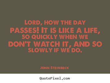 John Steinbeck picture sayings - Lord, how the day passes! it is like a life, so quickly when we don't.. - Life quotes