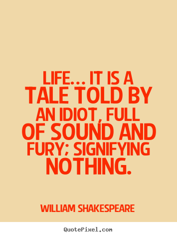 Life… it is a tale told by an idiot, full of sound.. William Shakespeare best life quote