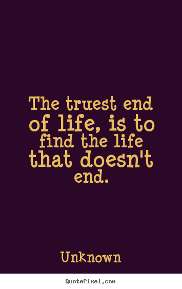 Quote about life - The truest end of life, is to find the life that doesn't..