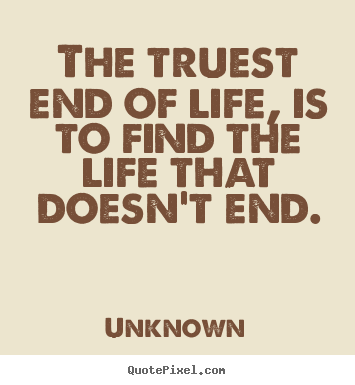 Life sayings - The truest end of life, is to find the life that doesn't end.