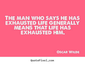 Oscar Wilde picture quotes - The man who says he has exhausted life generally means that life has.. - Life quotes
