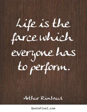 Life is the farce which everyone has to perform. Arthur Rimbaud  life quotes
