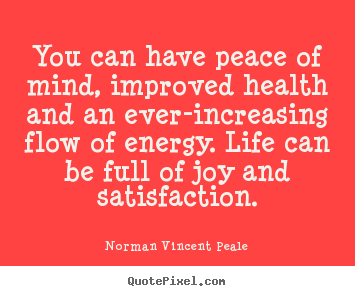 Quote about life - You can have peace of mind, improved health and an ever-increasing..