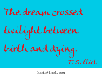 The dream crossed twilight between birth and.. T. S. Eliot greatest life quotes