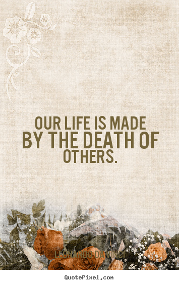 Design your own image quotes about life - Our life is made by the death of others.