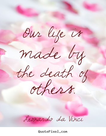 Our life is made by the death of others. Leonardo Da Vinci top life quotes