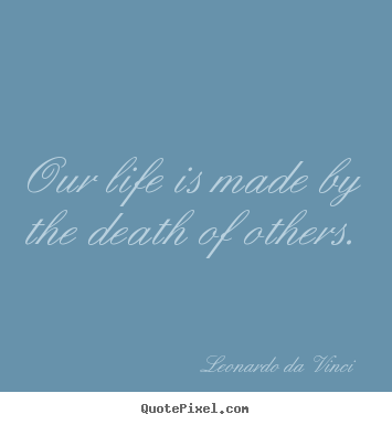 Create graphic picture quotes about life - Our life is made by the death of others.