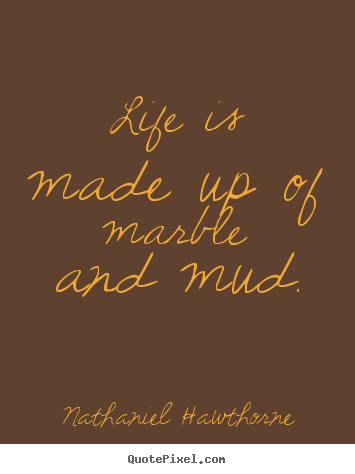 Design custom picture quotes about life - Life is made up of marble and mud.