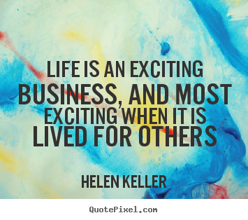Helen Keller picture quotes - Life is an exciting business, and most exciting when it is lived for others - Life quote