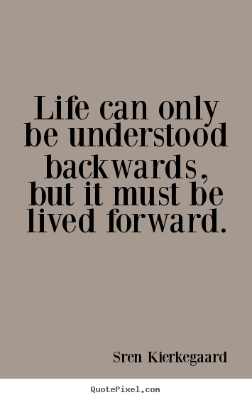 Quote about life - Life can only be understood backwards, but..