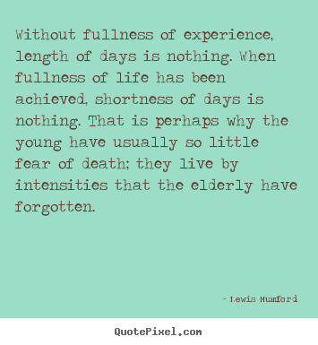 Design your own picture quotes about life - Without fullness of experience, length of days is..