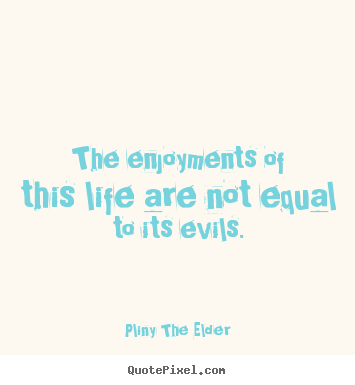 Quotes about life - The enjoyments of this life are not equal to its evils.