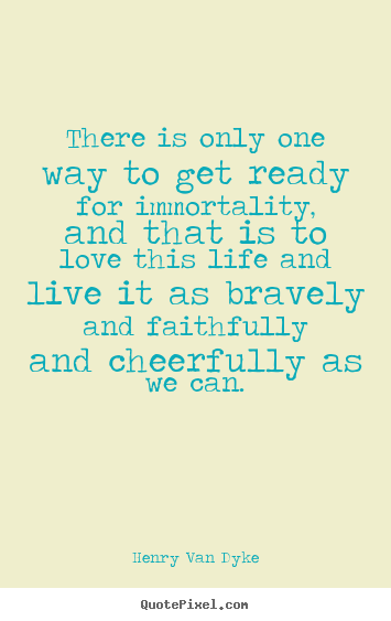 Life quotes - There is only one way to get ready for immortality,..