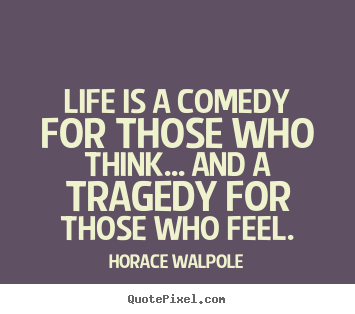 Create poster quotes about life - Life is a comedy for those who think... and a tragedy for those..