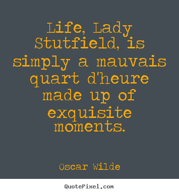 Quotes about life - Life, lady stutfield, is simply a mauvais quart d'heure..