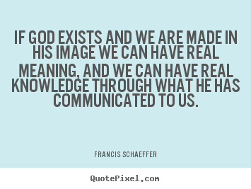 Life quotes - If god exists and we are made in his image we can have real meaning,..
