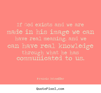 Francis Schaeffer picture quotes - If god exists and we are made in his image we can have real.. - Life quotes
