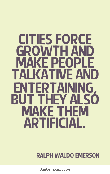 Ralph Waldo Emerson picture quotes - Cities force growth and make people talkative.. - Life quotes