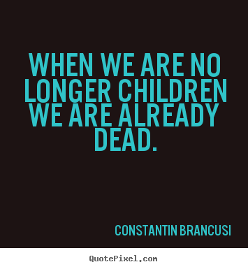 Quote about life - When we are no longer children we are already..