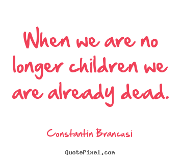Life quote - When we are no longer children we are already dead.