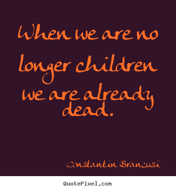 Quotes about life - When we are no longer children we are already dead.